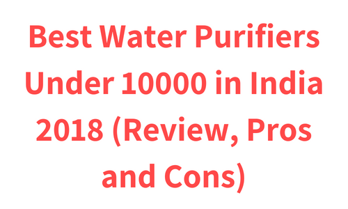 Best Water Purifiers Under 10000 in India 2019 (Review, Pros and Cons)