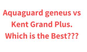 Aquaguard geneus vs Kent Grand Plus