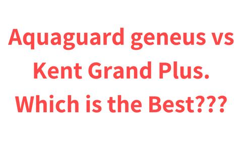 Aquaguard Geneus vs Kent Grand Plus. Which is the Best???