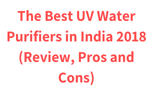 The Best UV Water Purifiers in India 2019 (Review, Pros and Cons)