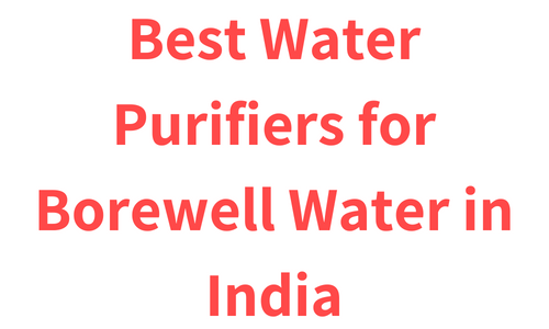Best Water Purifiers for Borewell Water in India 2018 (reviews, Pros & Cons)