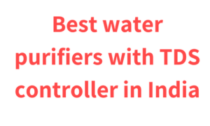 Best water purifiers with TDS controller in India