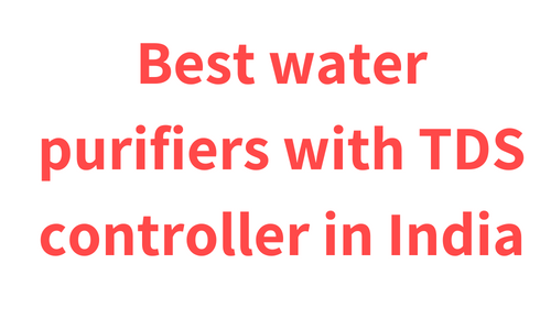 Best water purifiers with TDS controller in India 2019 (Reviewed, Pros & Cons)