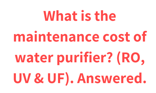 What is the maintenance cost of water purifier? (RO, UV & UF)