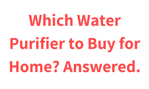Which Water Purifier to Buy for Home?